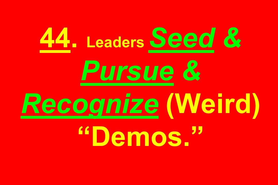 44. Leaders Seed & Pursue & Recognize (Weird) Demos.