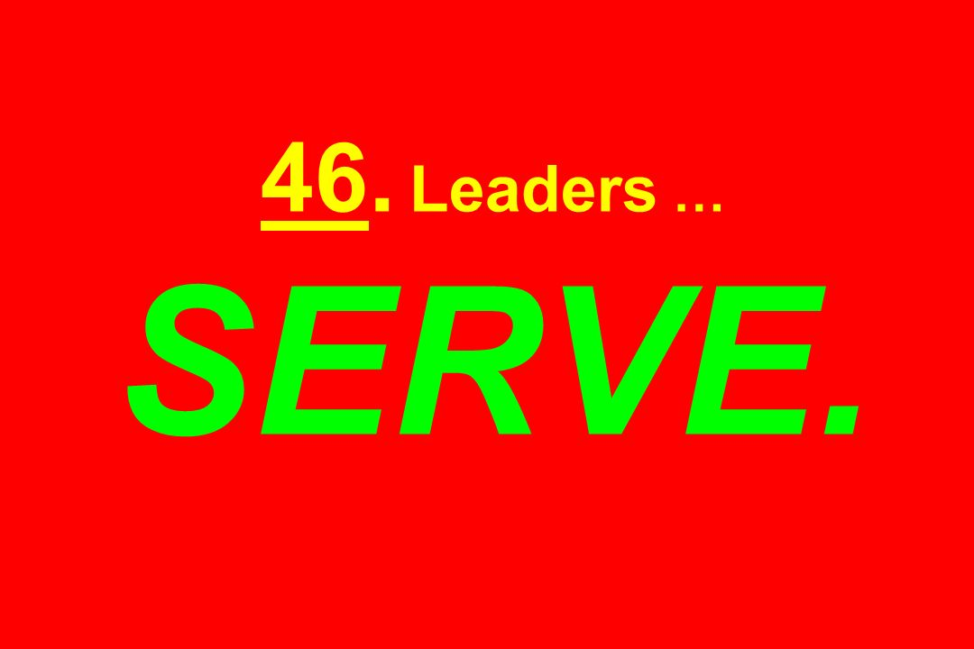 46. Leaders … SERVE.