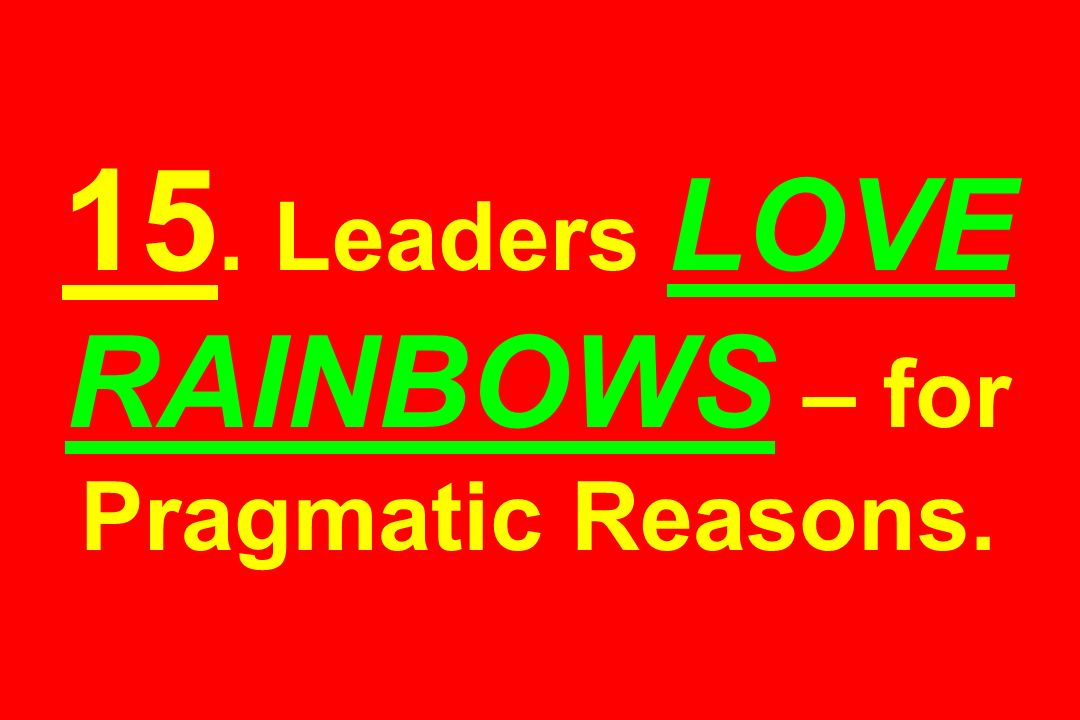 15. Leaders LOVE RAINBOWS – for Pragmatic Reasons.