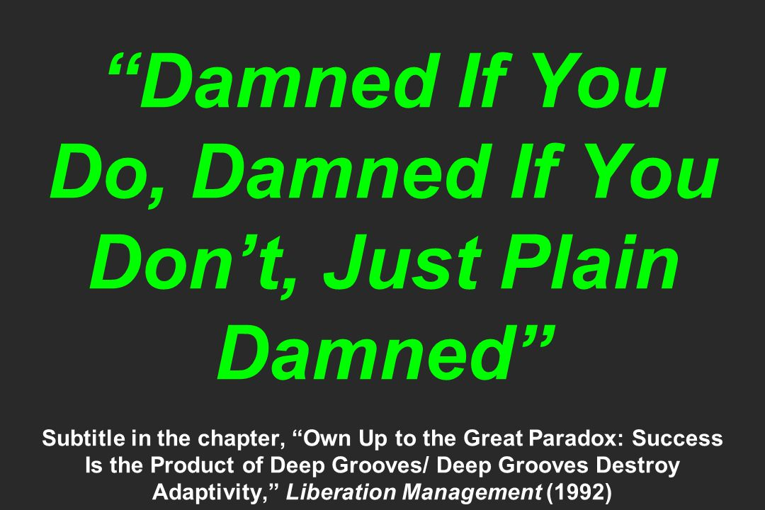 Damned If You Do, Damned If You Dont, Just Plain Damned Subtitle in the chapter, Own Up to the Great Paradox: Success Is the Product of Deep Grooves/ Deep Grooves Destroy Adaptivity, Liberation Management (1992)