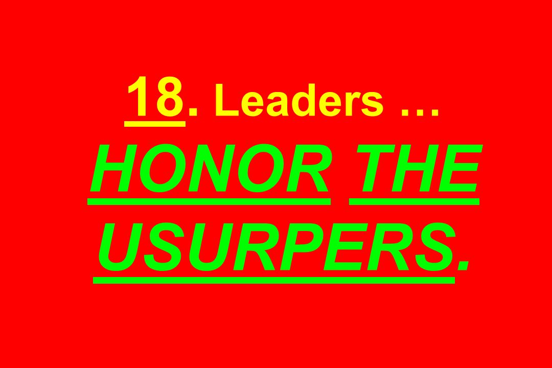 18. Leaders … HONOR THE USURPERS.