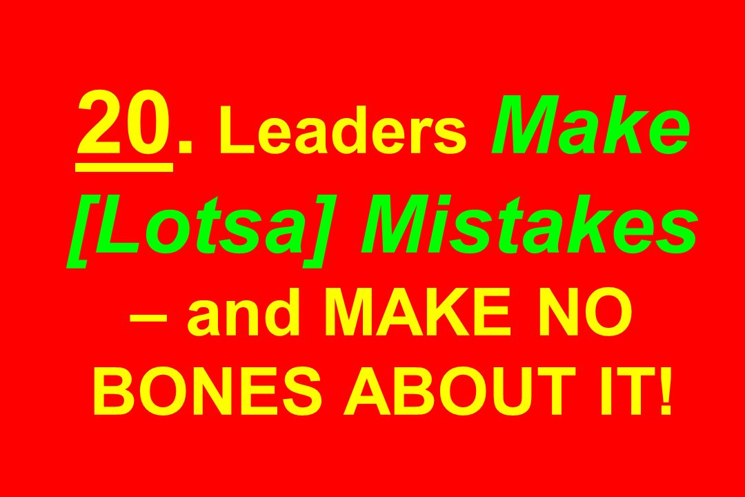20. Leaders Make [Lotsa] Mistakes – and MAKE NO BONES ABOUT IT!
