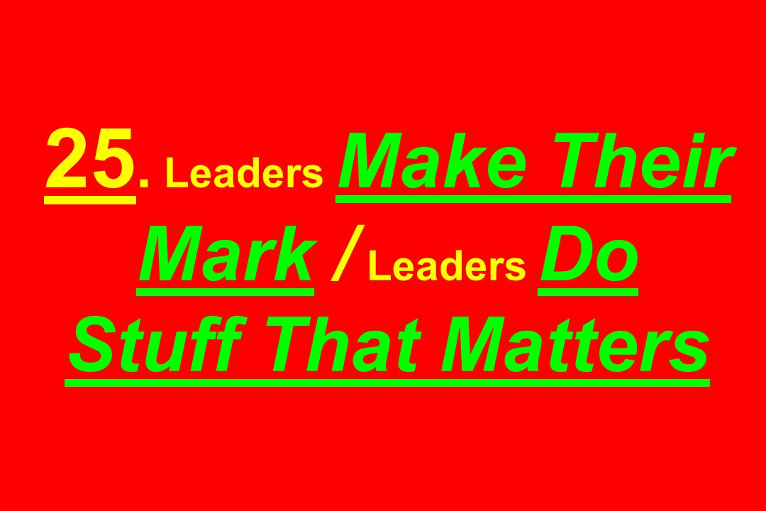 25. Leaders Make Their Mark / Leaders Do Stuff That Matters