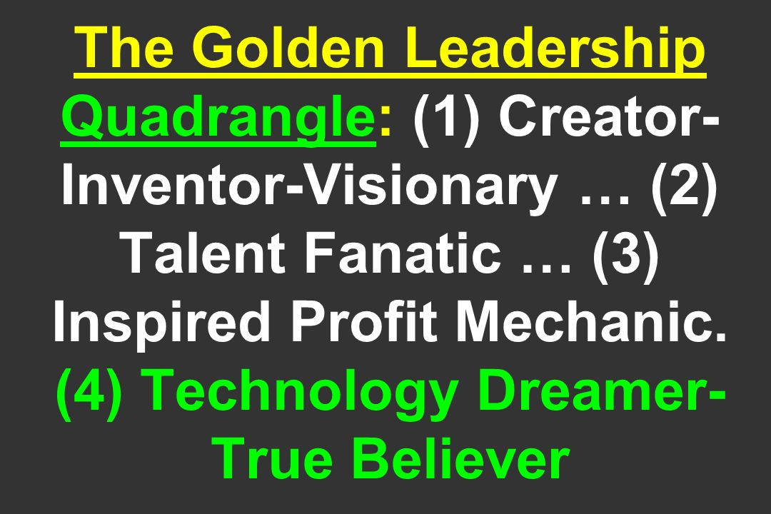 The Golden Leadership Quadrangle: (1) Creator- Inventor-Visionary … (2) Talent Fanatic … (3) Inspired Profit Mechanic.
