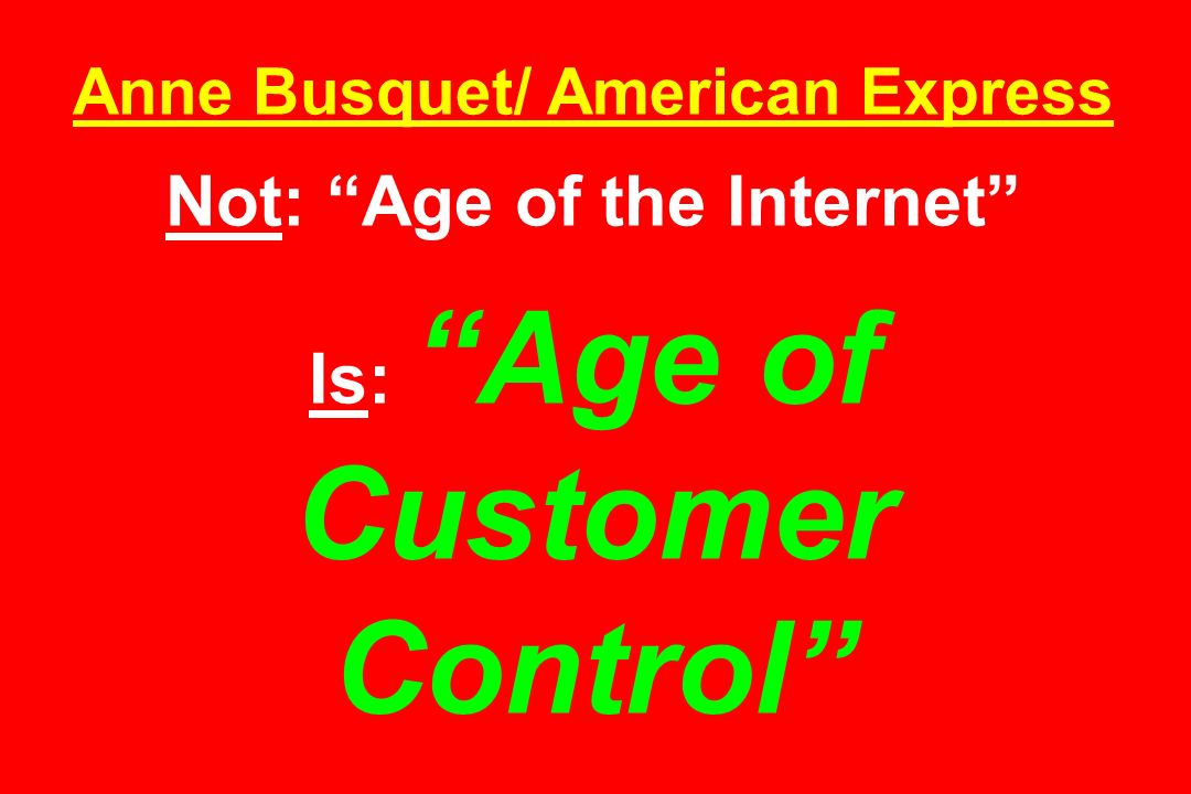 Anne Busquet/ American Express Not: Age of the Internet Is: Age of Customer Control