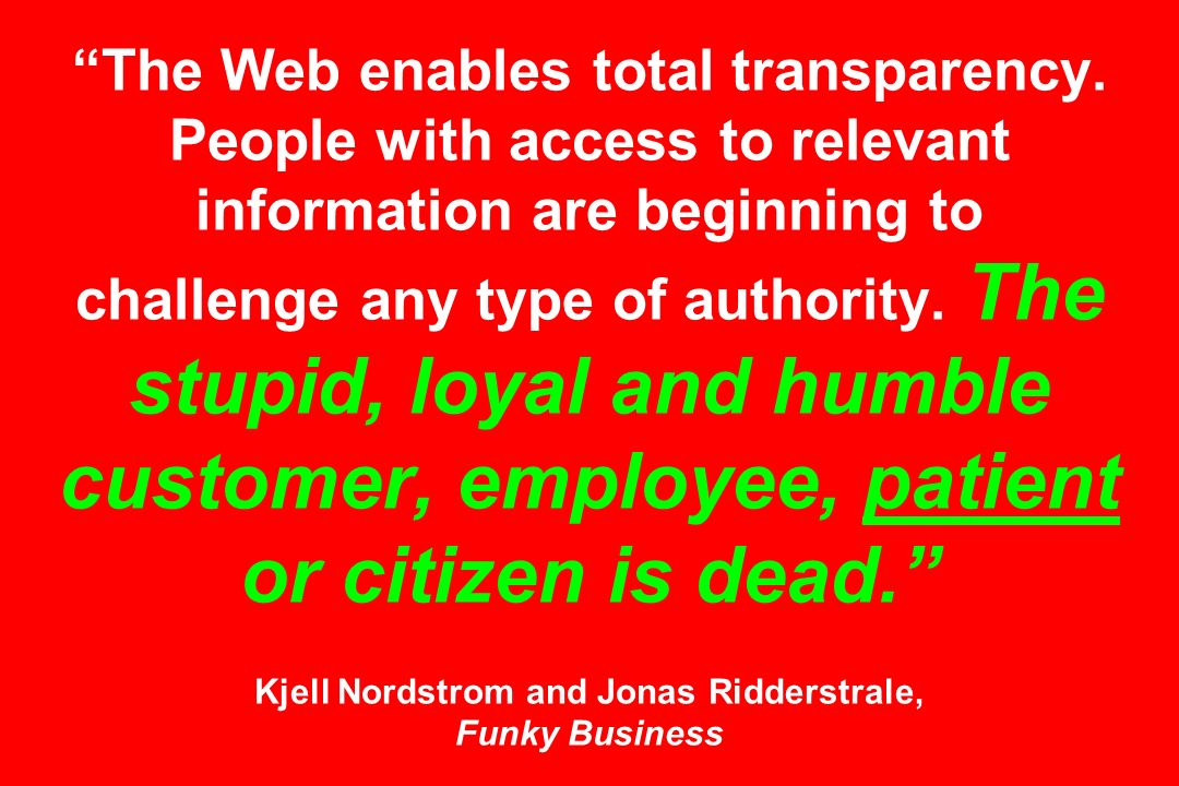 The Web enables total transparency. People with access to relevant information are beginning to challenge any type of authority. The stupid, loyal and