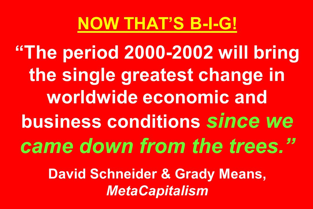 NOW THATS B-I-G! The period 2000-2002 will bring the single greatest change in worldwide economic and business conditions since we came down from the