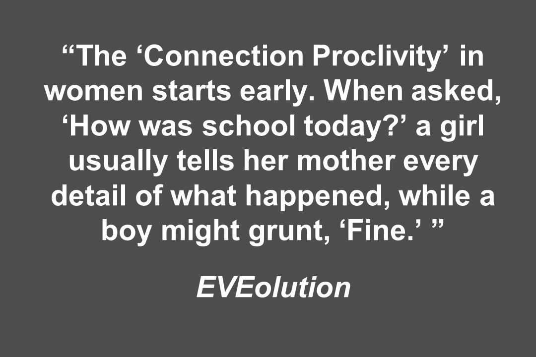 The Connection Proclivity in women starts early. When asked, How was school today.