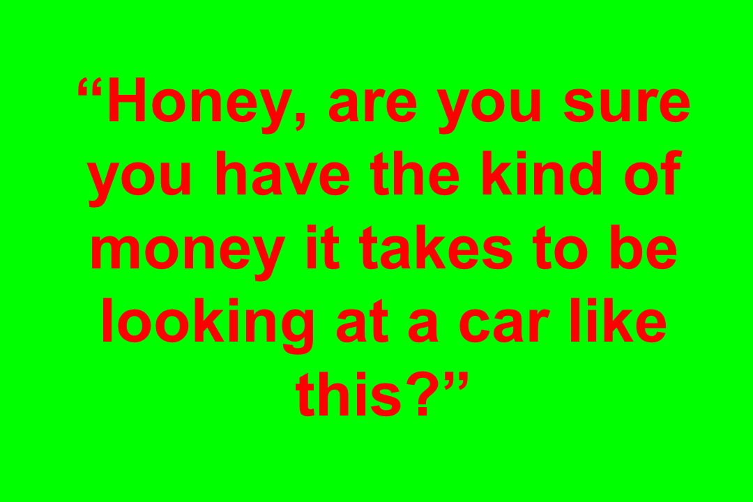 Honey, are you sure you have the kind of money it takes to be looking at a car like this?