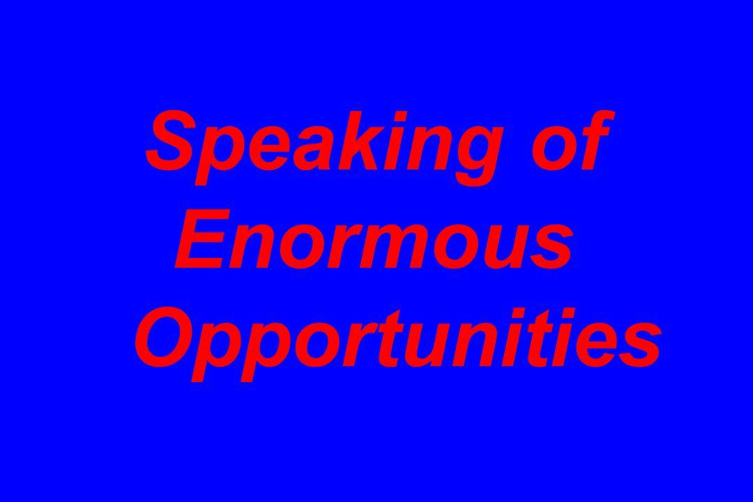 Speaking of Enormous Opportunities