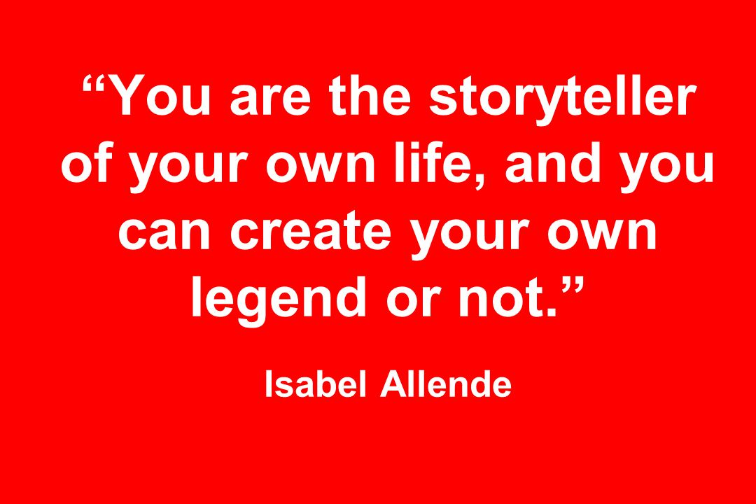 You are the storyteller of your own life, and you can create your own legend or not. Isabel Allende