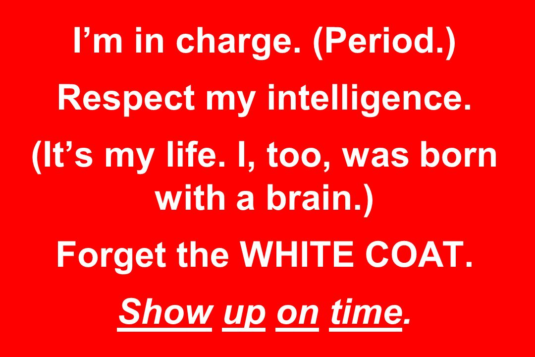 Im in charge. (Period.) Respect my intelligence. (Its my life. I, too, was born with a brain.) Forget the WHITE COAT. Show up on time.