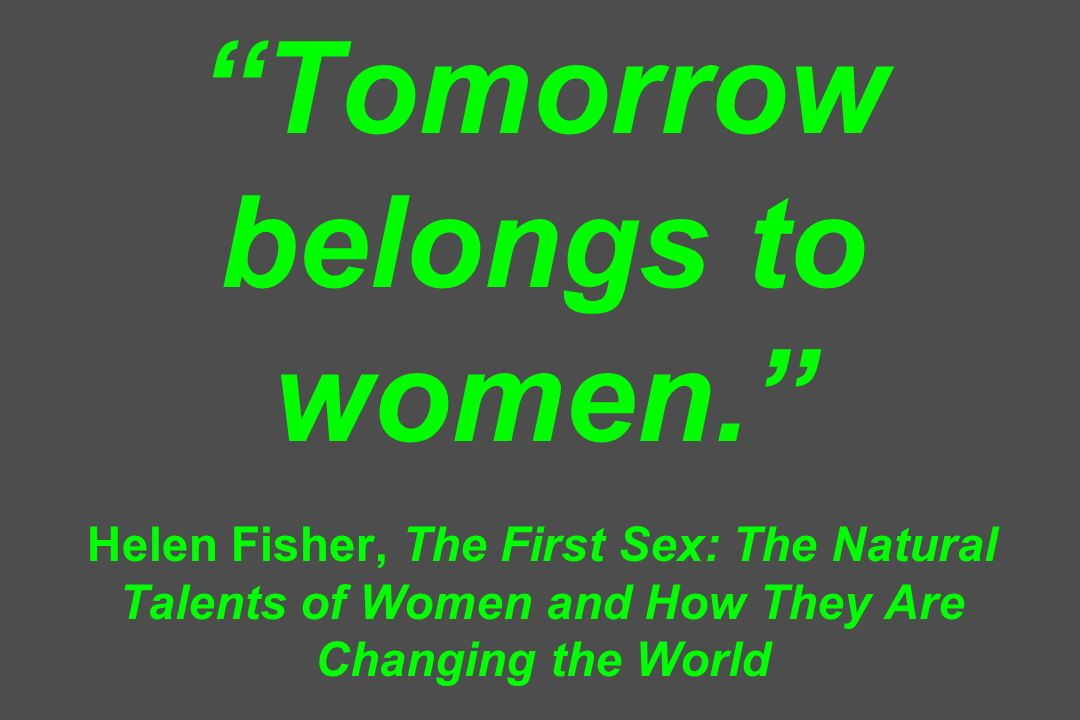 Tomorrow belongs to women. Helen Fisher, The First Sex: The Natural Talents of Women and How They Are Changing the World