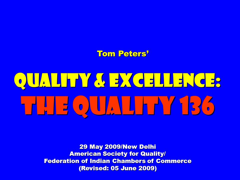 Tom Peters Tom Peters Quality & Excellence: The Quality 136 29 May 2009/New Delhi American Society for Quality/ Federation of Indian Chambers of Commerce (Revised: 05 June 2009)