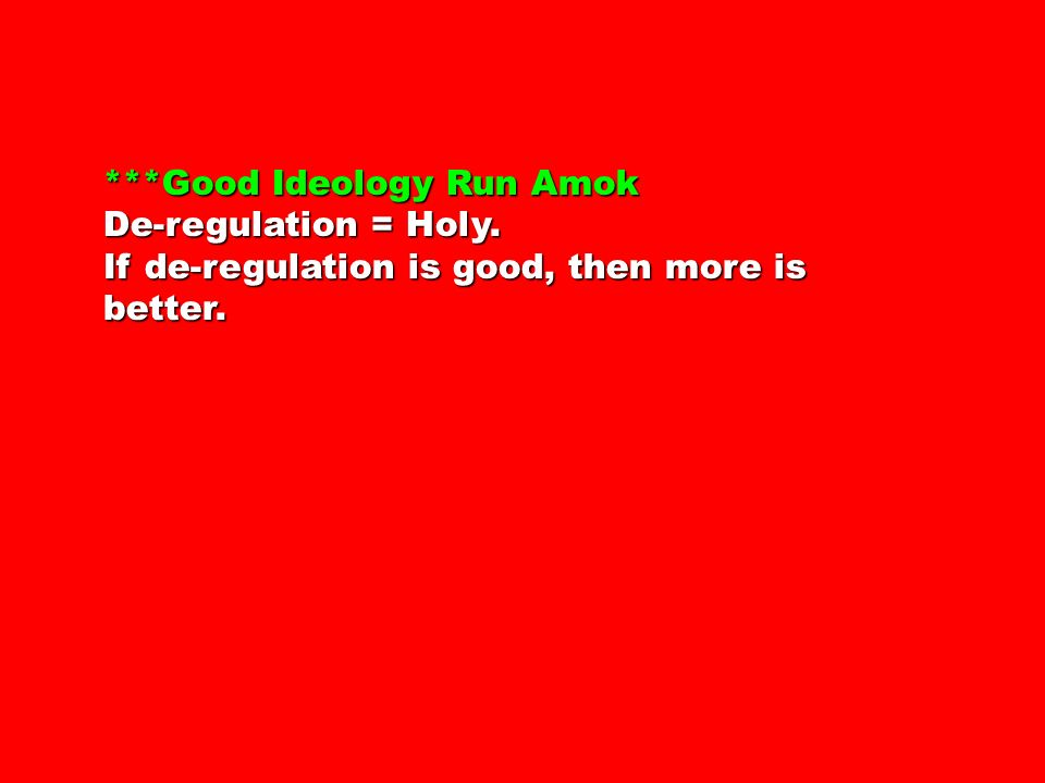 ***Good Ideology Run Amok De-regulation = Holy. If de-regulation is good, then more is better.