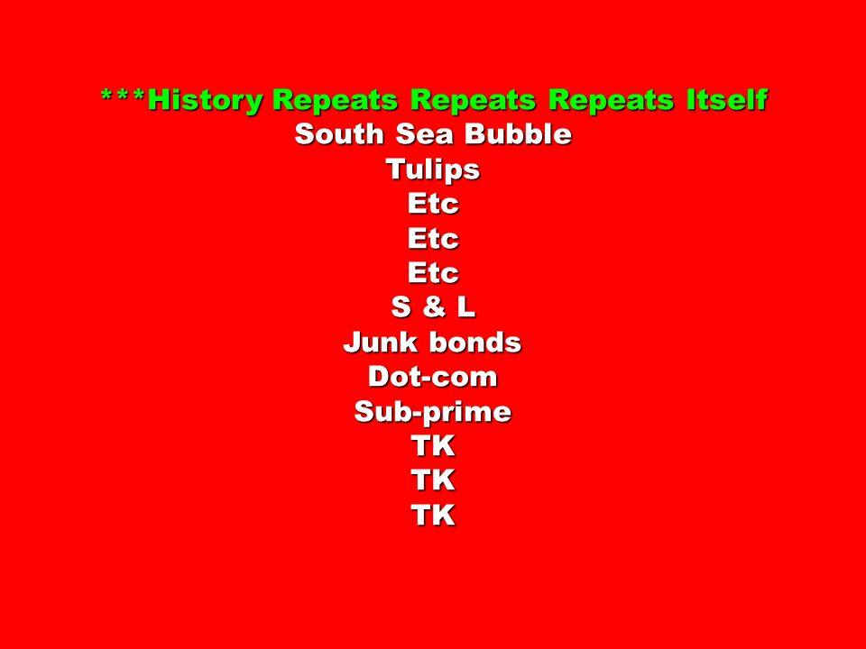 ***History Repeats Repeats Repeats Itself South Sea Bubble TulipsEtcEtcEtc S & L Junk bonds Dot-comSub-primeTKTKTK