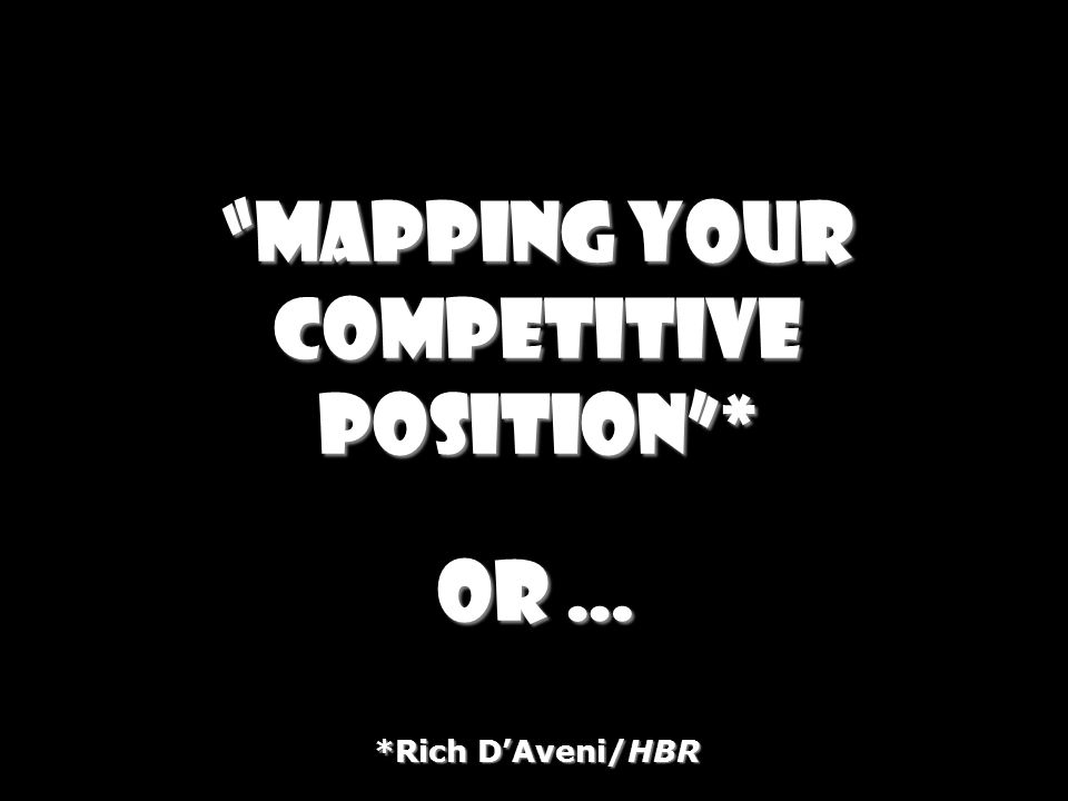 Mapping your competitive position* or … *Rich DAveni/HBR