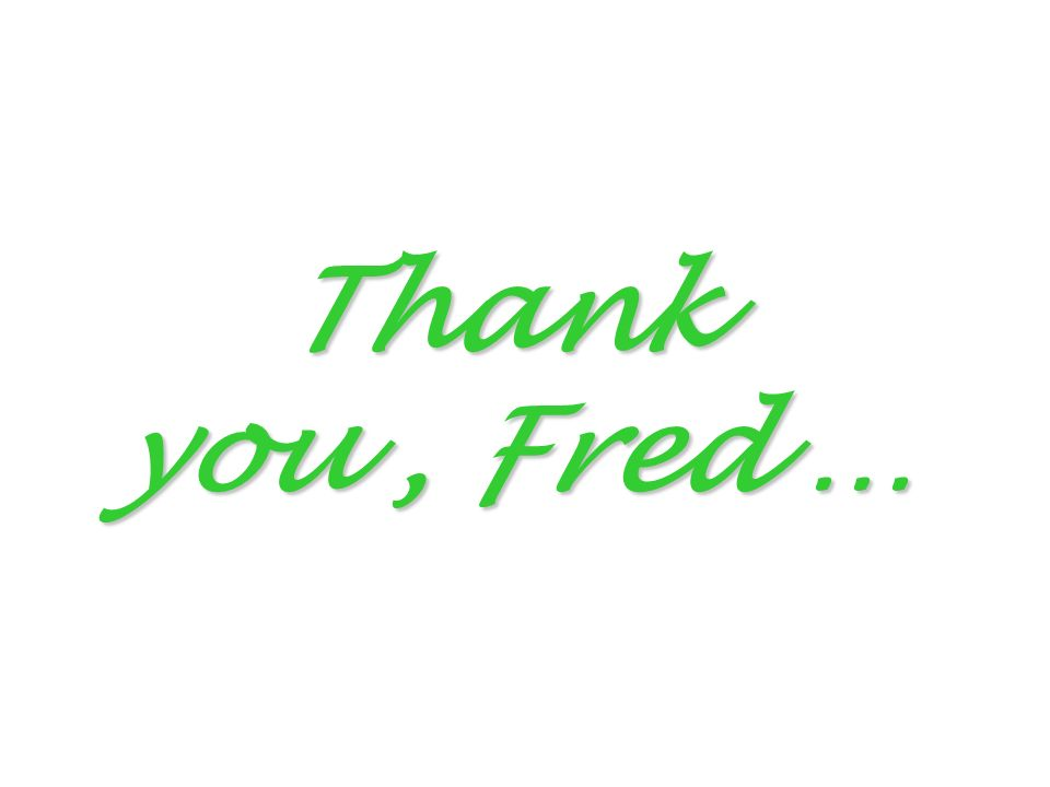 Thank you, Fred …