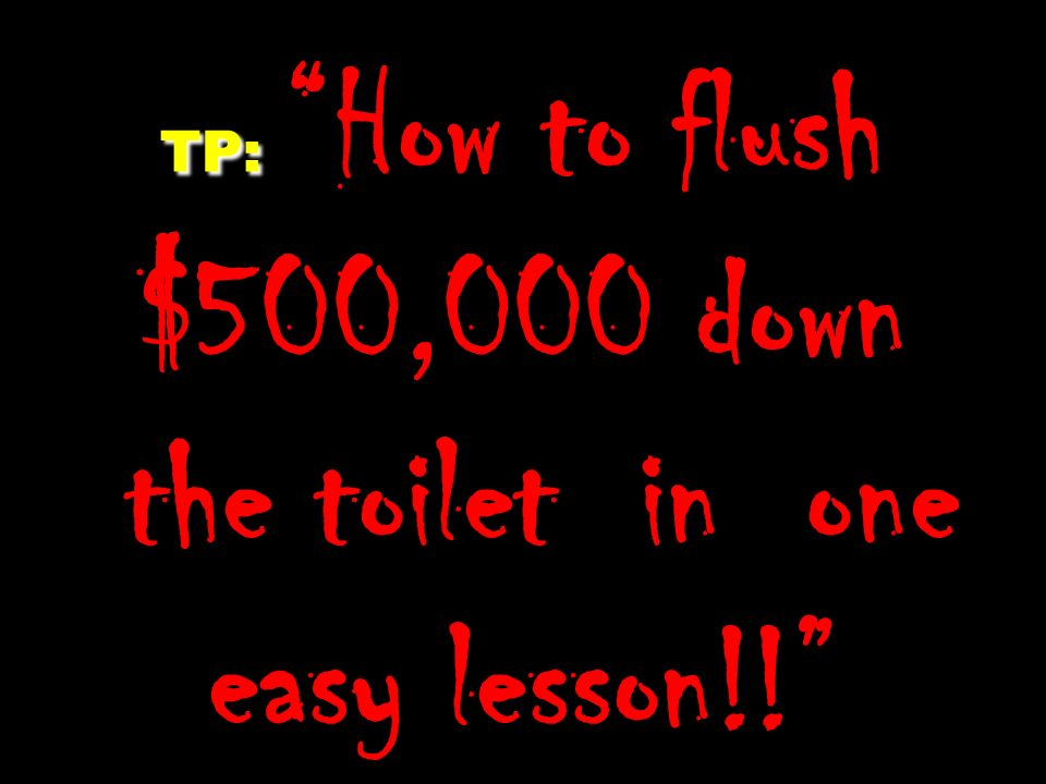 TP: TP: How to flush $500,000 down the toilet in one easy lesson!!