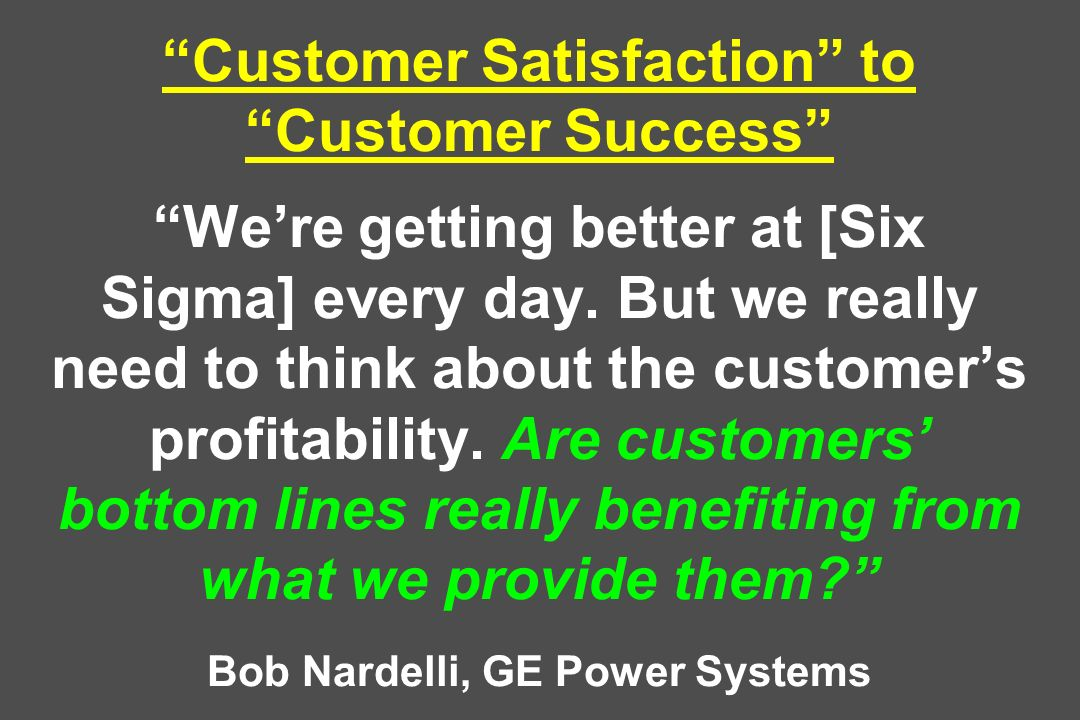 Customer Satisfaction to Customer Success Were getting better at [Six Sigma] every day.