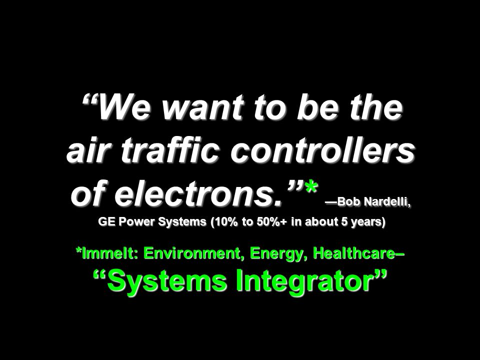 We want to be the air traffic controllers of electrons.* Bob Nardelli, GE Power Systems (10% to 50%+ in about 5 years) *Immelt: Environment, Energy, Healthcare– Systems Integrator
