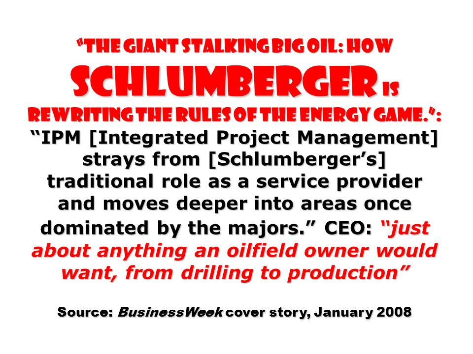 THE GIANT STALKING BIG OIL: How Schlumberger Is Rewriting the Rules of the Energy Game.: IPM [Integrated Project Management] strays from [Schlumbergers] traditional role as a service provider and moves deeper into areas once dominated by the majors.