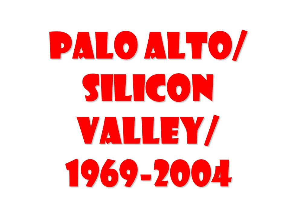 Palo Alto/ Silicon Valley/ 1969-2004