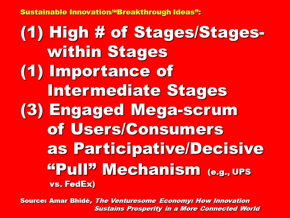 Sustainable Innovation/Breakthrough Ideas: (1) High # of Stages/Stages- within Stages within Stages (1) Importance of Intermediate Stages Intermediate Stages (3) Engaged Mega-scrum of Users/Consumers of Users/Consumers as Participative/Decisive as Participative/Decisive Pull Mechanism (e.g., UPS Pull Mechanism (e.g., UPS vs.