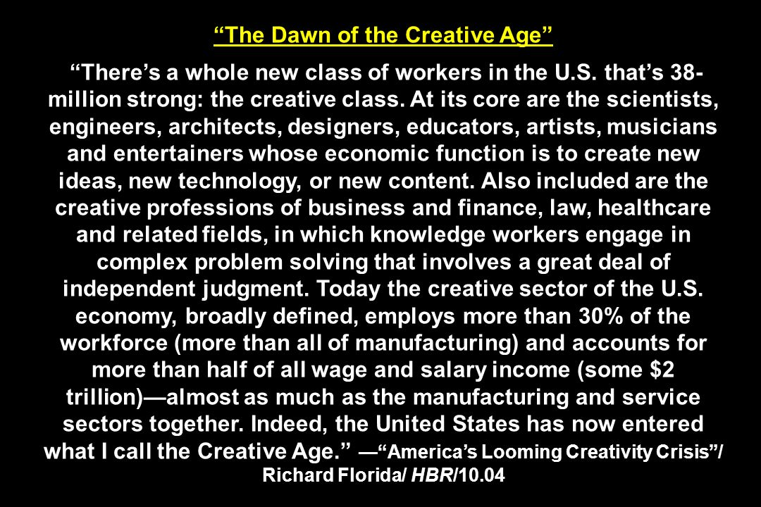 The Dawn of the Creative Age Theres a whole new class of workers in the U.S. thats 38- million strong: the creative class. At its core are the scienti