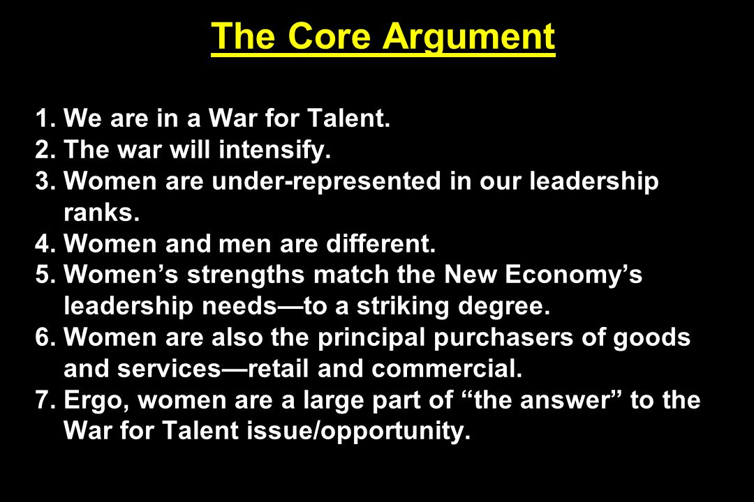 The Core Argument 1. We are in a War for Talent. 2. The war will intensify. 3. Women are under-represented in our leadership ranks. 4. Women and men a