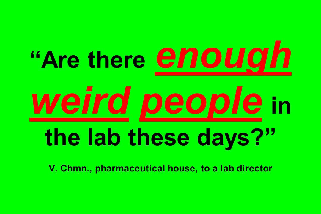 Are there enough weird people in the lab these days? V. Chmn., pharmaceutical house, to a lab director