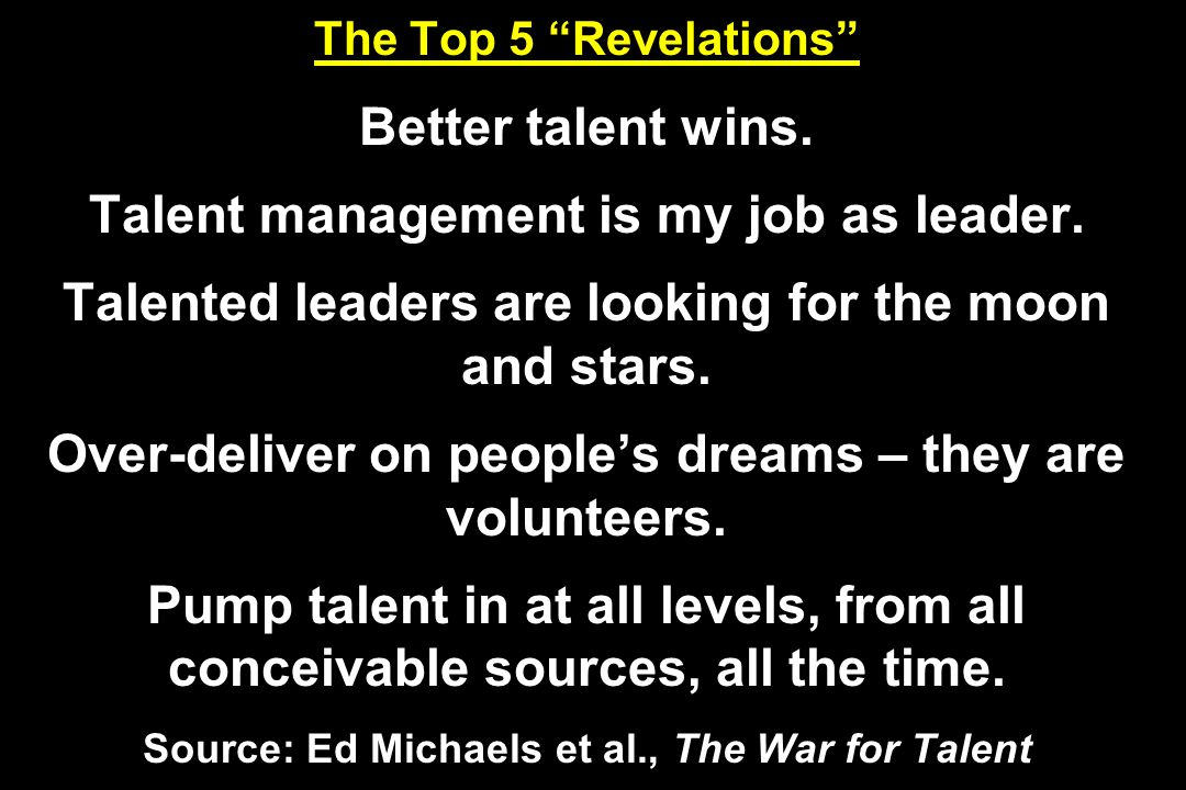 The Top 5 Revelations Better talent wins. Talent management is my job as leader. Talented leaders are looking for the moon and stars. Over-deliver on