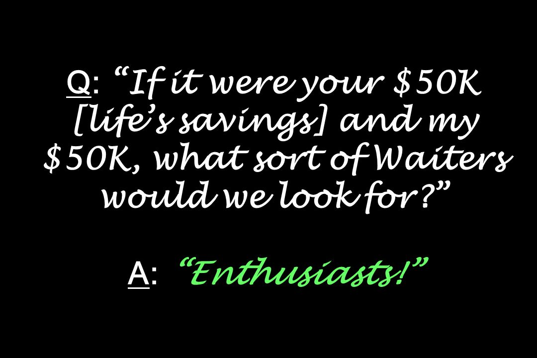 Q: If it were your $50K [lifes savings] and my $50K, what sort of Waiters would we look for? A: Enthusiasts!