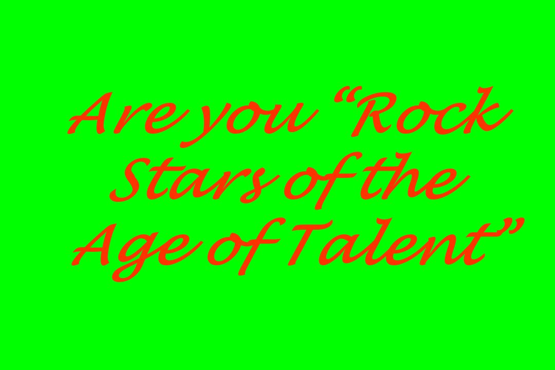 Are you Rock Stars of the Age of Talent
