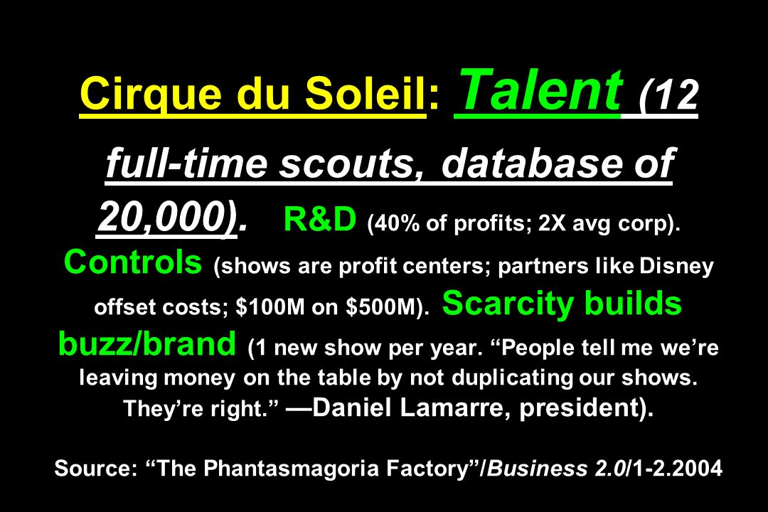Cirque du Soleil: Talent (12 full-time scouts, database of 20,000). R&D (40% of profits; 2X avg corp). Controls (shows are profit centers; partners li