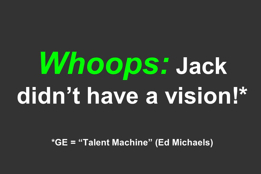 Whoops: Jack didnt have a vision!* *GE = Talent Machine (Ed Michaels)
