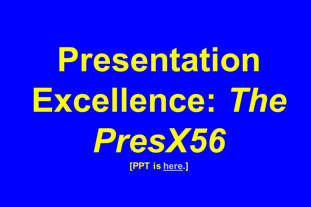 Presentation Excellence: The PresX56 [PPT is here.]here