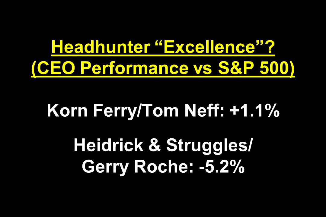 Headhunter Excellence? (CEO Performance vs S&P 500) Korn Ferry/Tom Neff: +1.1% Heidrick & Struggles/ Gerry Roche: -5.2%