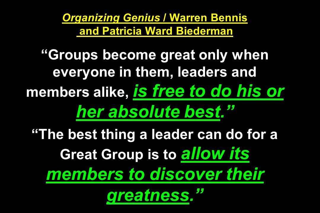 Organizing Genius / Warren Bennis and Patricia Ward Biederman Groups become great only when everyone in them, leaders and members alike, is free to do