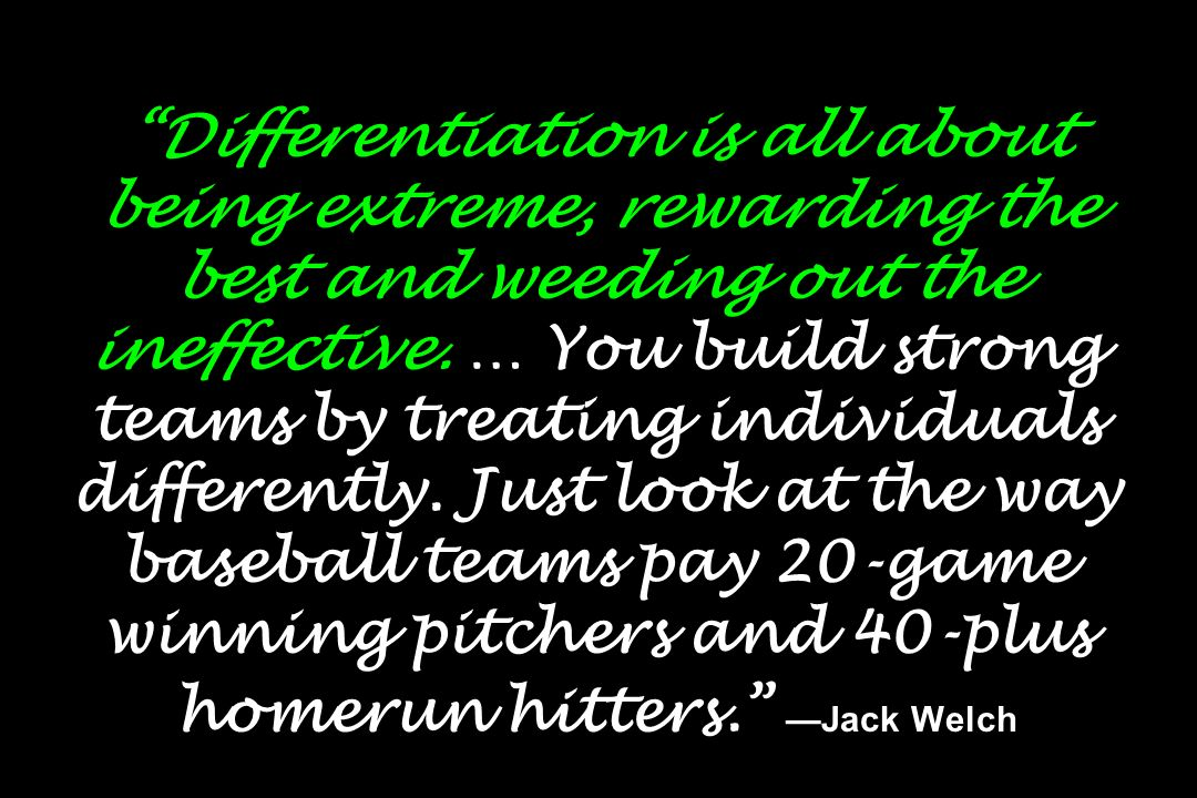 Differentiation is all about being extreme, rewarding the best and weeding out the ineffective. … You build strong teams by treating individuals diffe