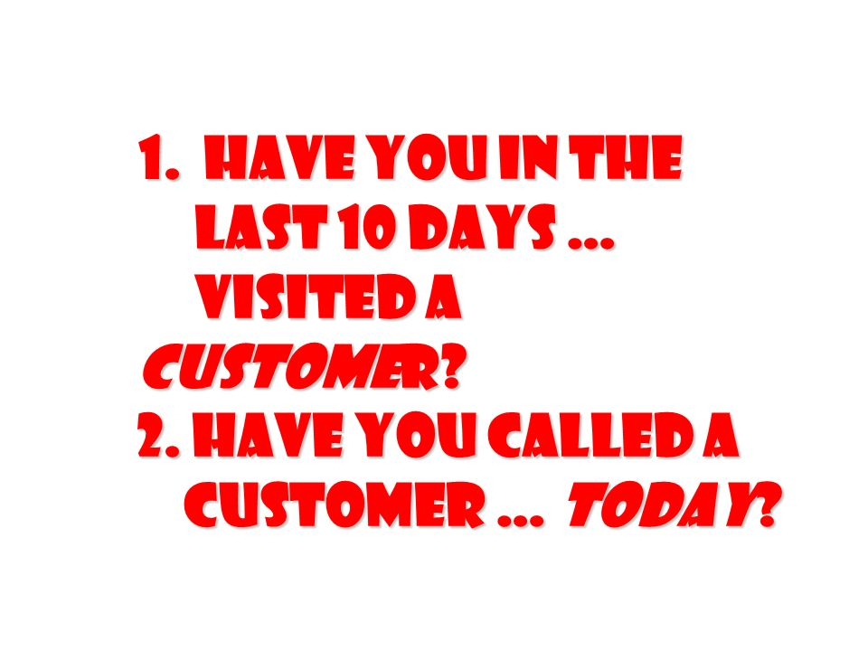 1. Have you in the last 10 days … visited a customer? 2. Have you called a customer … TODAY? 1. Have you in the last 10 days … visited a customer? 2.