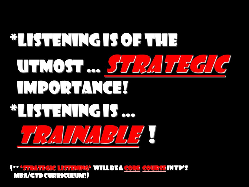 *Listening is of the utmost … strategic importance! *Listening is … trainable ! (** Strategic listening will be a core course in TPs MBA/GTD curriculu