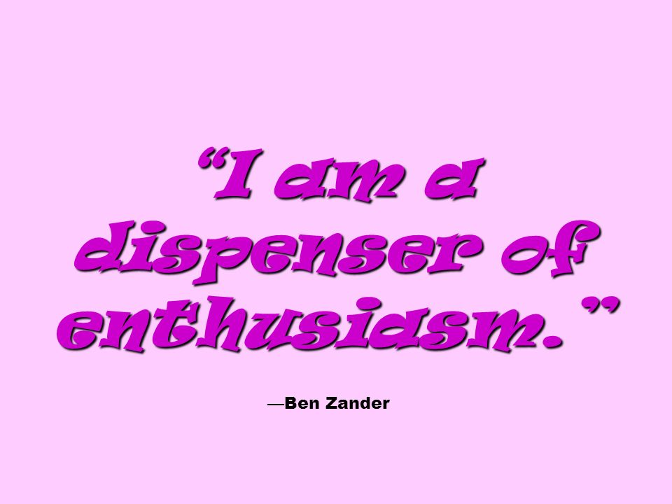 I am a dispenser of enthusiasm. I am a dispenser of enthusiasm. Ben Zander