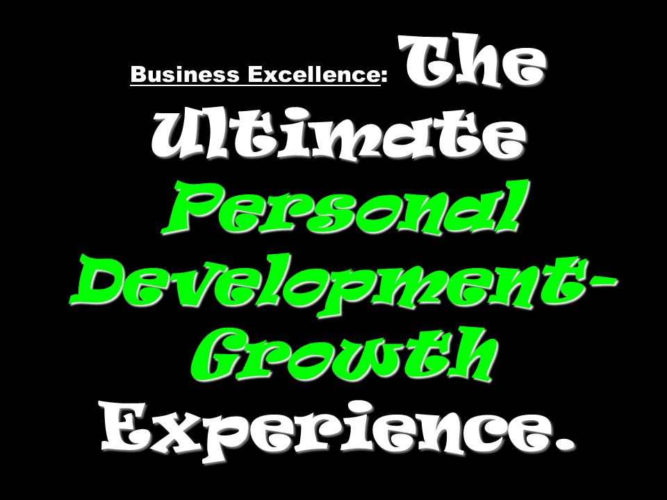The Ultimate Personal Development- Growth Experience. Business Excellence: The Ultimate Personal Development- Growth Experience.