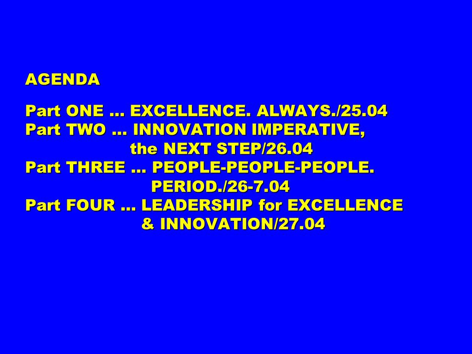 AGENDA Part ONE … EXCELLENCE. ALWAYS./25.04 Part TWO … INNOVATION IMPERATIVE, the NEXT STEP/26.04 Part THREE … PEOPLE-PEOPLE-PEOPLE. PERIOD./26-7.04 P