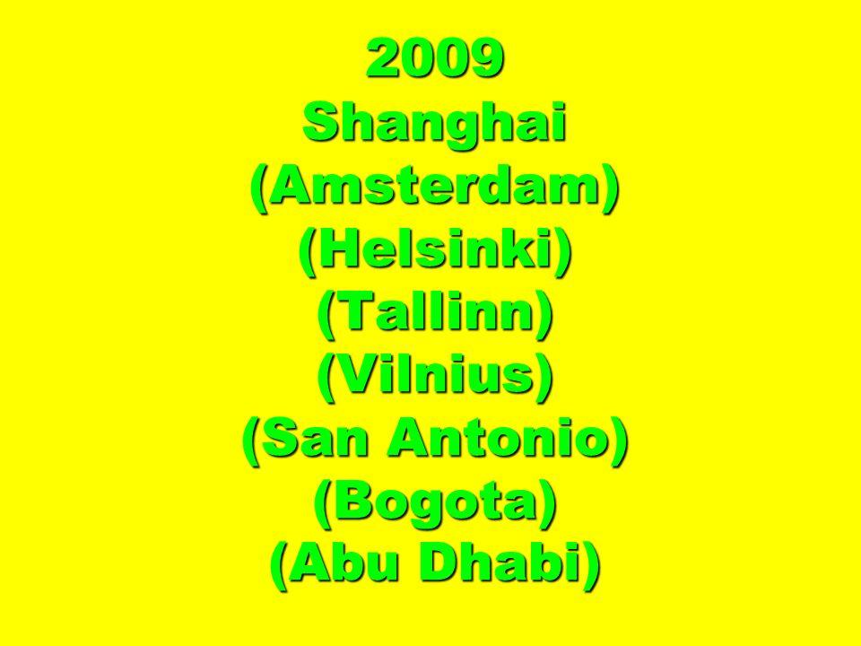 2009 Shanghai (Amsterdam) (Helsinki) (Tallinn) (Vilnius) (San Antonio) (Bogota) (Abu Dhabi)