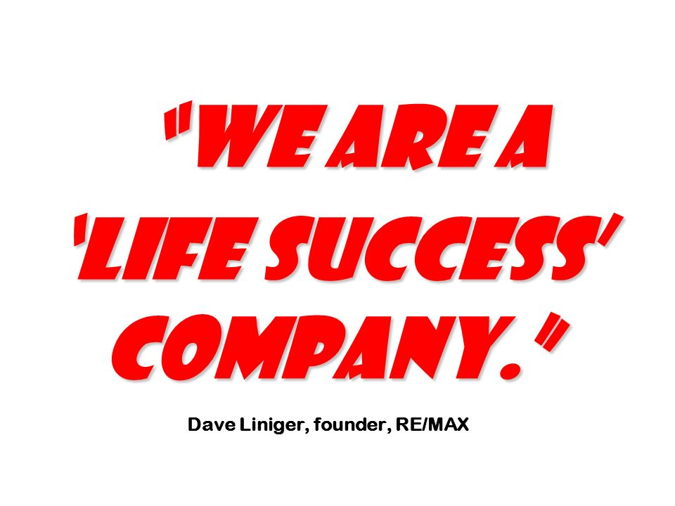 We are a Life Success Company. We are a Life Success Company. Dave Liniger, founder, RE/MAX