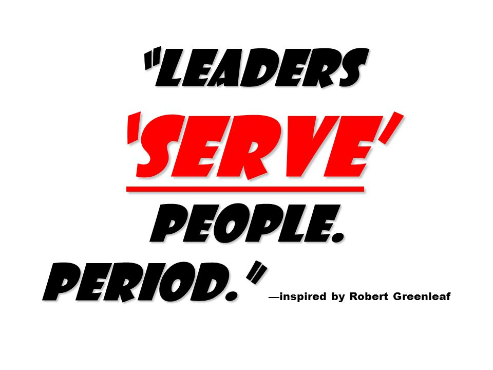 LeadersSERVE people. Period. LeadersSERVE people. Period. inspired by Robert Greenleaf