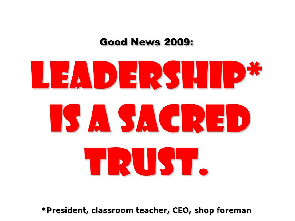 Good News 2009: Leadership* is a sacred trust. *President, classroom teacher, CEO, shop foreman