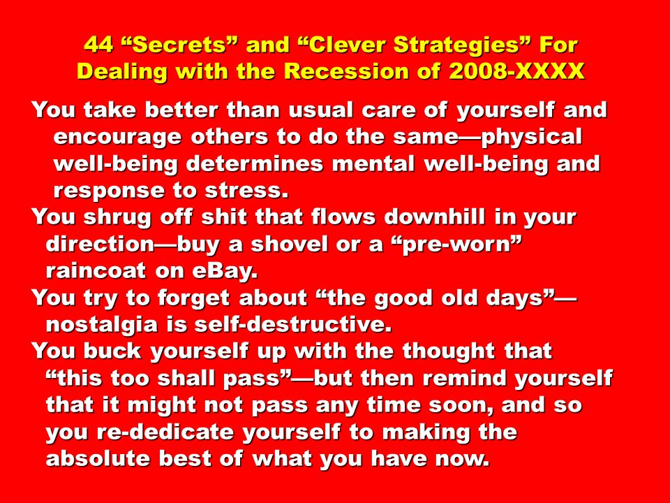 44 Secrets and Clever Strategies For Dealing with the Recession of 2008-XXXX You take better than usual care of yourself and encourage others to do th